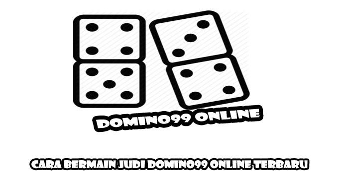 Cara Bermain Judi Domino99 Online Terbaru